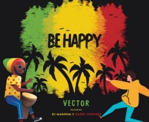 Vector - Be Happy Ft. DJ Magnum & Daddy Showkey